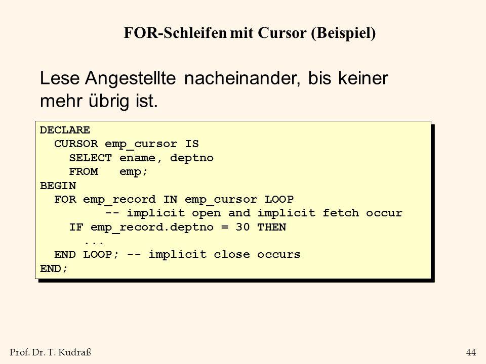 Prof. Dr. T. Kudraß44 FOR-Schleifen mit Cursor (Beispiel) Lese Angestellte nacheinander, bis keiner mehr übrig ist. DECLARE CURSOR emp_cursor IS SELEC