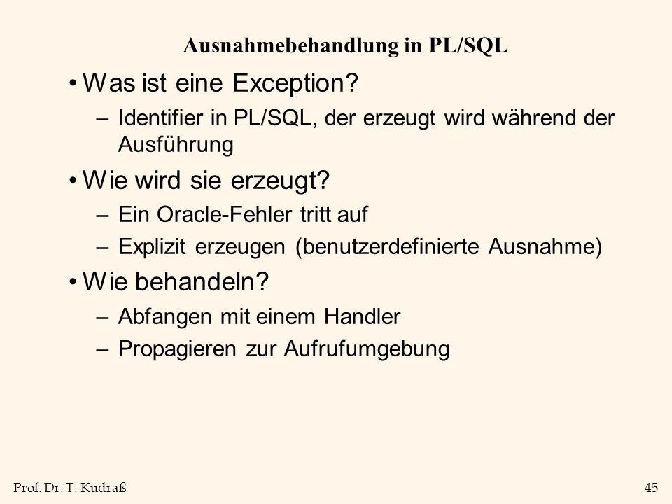 Prof. Dr. T. Kudraß45 Ausnahmebehandlung in PL/SQL Was ist eine Exception? –Identifier in PL/SQL, der erzeugt wird während der Ausführung Wie wird sie