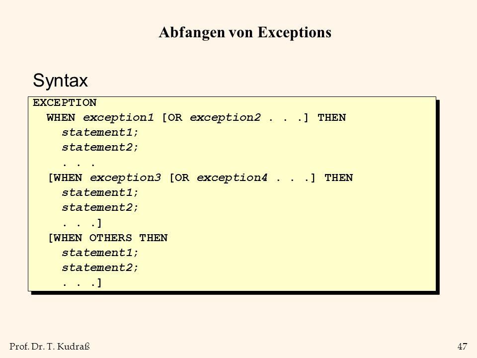 Prof. Dr. T. Kudraß47 Abfangen von Exceptions EXCEPTION WHEN exception1 [OR exception2...] THEN statement1; statement2;... [WHEN exception3 [OR except