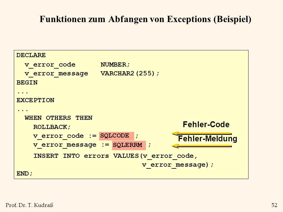 Prof. Dr. T. Kudraß52 Funktionen zum Abfangen von Exceptions (Beispiel) DECLARE v_error_code NUMBER; v_error_message VARCHAR2(255); BEGIN... EXCEPTION