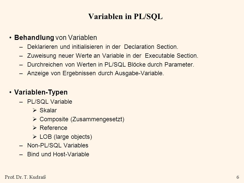 Prof. Dr. T. Kudraß6 Variablen in PL/SQL Behandlung von Variablen –Deklarieren und initialisieren in der Declaration Section. –Zuweisung neuer Werte a