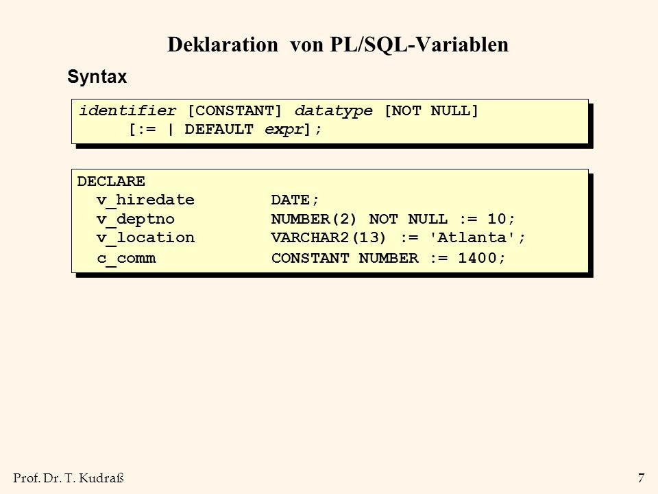 Prof. Dr. T. Kudraß7 Deklaration von PL/SQL-Variablen Syntax identifier [CONSTANT] datatype [NOT NULL] [:= | DEFAULT expr]; identifier [CONSTANT] data