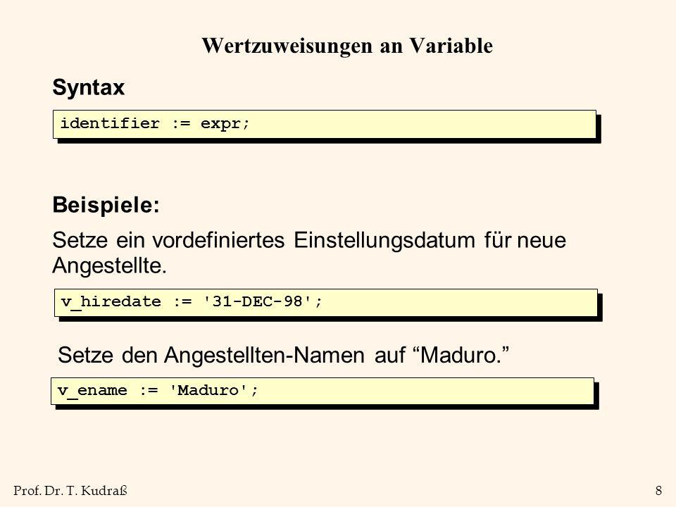 Prof. Dr. T. Kudraß8 Wertzuweisungen an Variable v_ename := 'Maduro'; v_hiredate := '31-DEC-98'; Syntax Beispiele: Setze ein vordefiniertes Einstellun