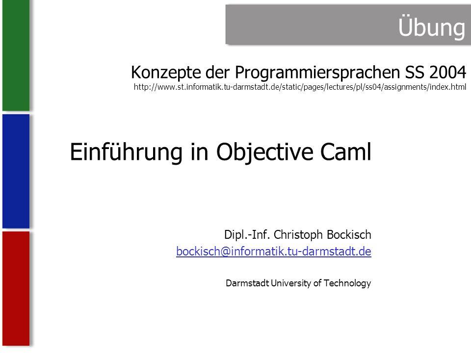 PL SS04 Übung Christoph Bockisch 2 Übersicht ML: Meta-Language –Funktionale Programmiersprache –Automatische Speicherverwaltung –Statische Typsicherheit –(Fast) keine Seiteneffekte –Pattern-Matching –…–… Caml: Categorical Abstract Machine Language –Gehört zur Sprachfamilie ML –Basiert auf der Categorical Abstract Machine (CAM) –Entwickelt seit 1987 am INRIA Institut, Frankreich Objective Caml (OCaml) seit 1996 –Objekt-orientierte Features