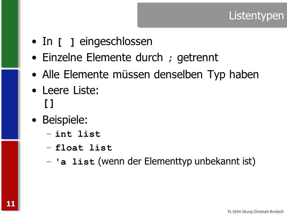 PL SS04 Übung Christoph Bockisch 11 Listentypen In [ ] eingeschlossen Einzelne Elemente durch ; getrennt Alle Elemente müssen denselben Typ haben Leer