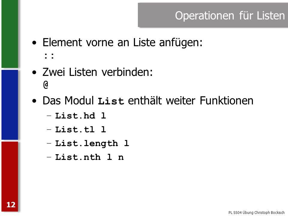 PL SS04 Übung Christoph Bockisch 12 Operationen für Listen Element vorne an Liste anfügen: :: Zwei Listen verbinden: @ Das Modul List enthält weiter F