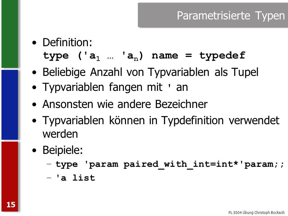 PL SS04 Übung Christoph Bockisch 15 Parametrisierte Typen Definition: type ('a 1 … 'a n ) name = typedef Beliebige Anzahl von Typvariablen als Tupel T