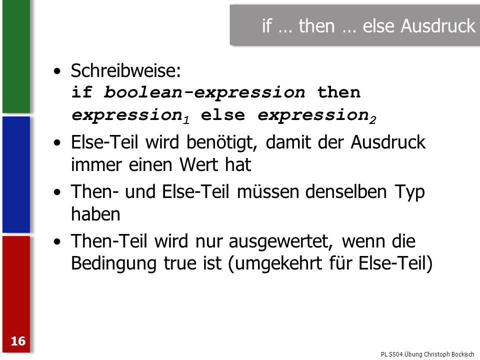 PL SS04 Übung Christoph Bockisch 16 if … then … else Ausdruck Schreibweise: if boolean-expression then expression 1 else expression 2 Else-Teil wird b