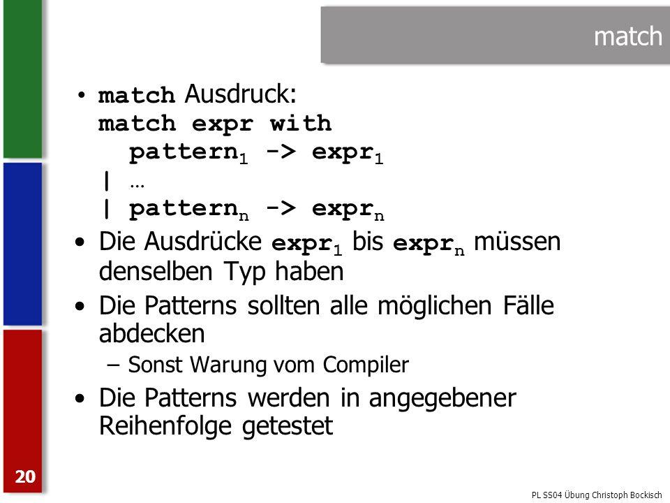 PL SS04 Übung Christoph Bockisch 20 match match Ausdruck: match expr with pattern 1 -> expr 1   …   pattern n -> expr n Die Ausdrücke expr 1 bis expr