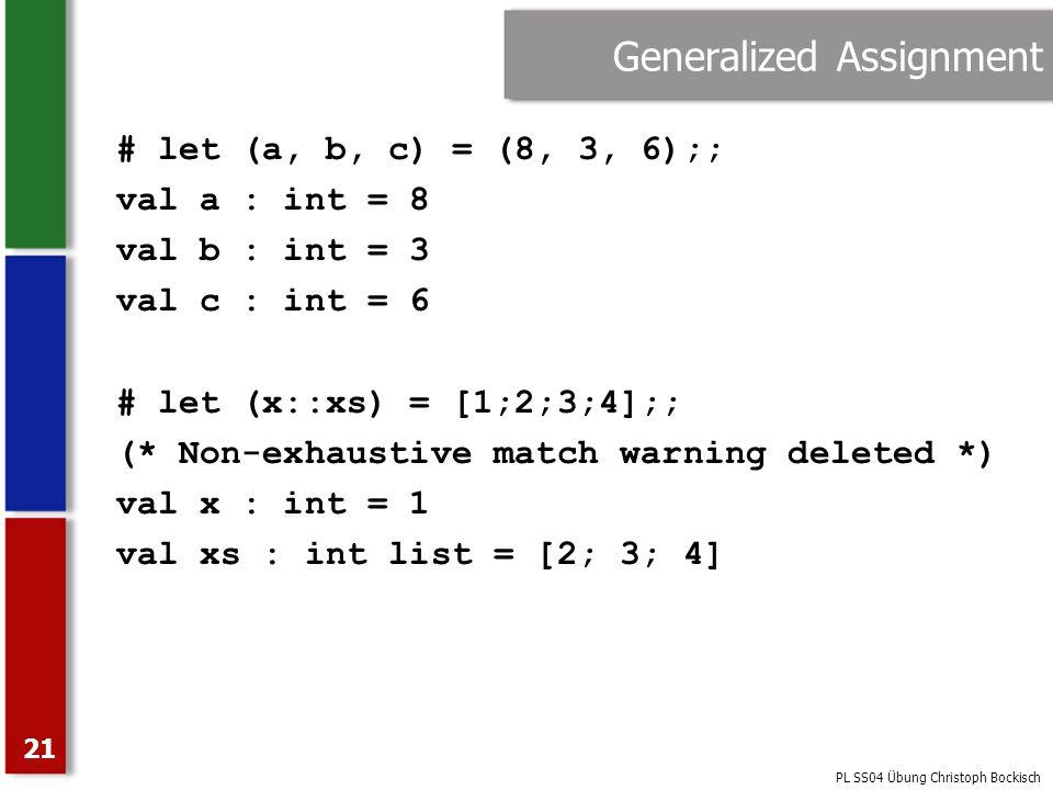 PL SS04 Übung Christoph Bockisch 21 Generalized Assignment # let (a, b, c) = (8, 3, 6);; val a : int = 8 val b : int = 3 val c : int = 6 # let (x::xs)