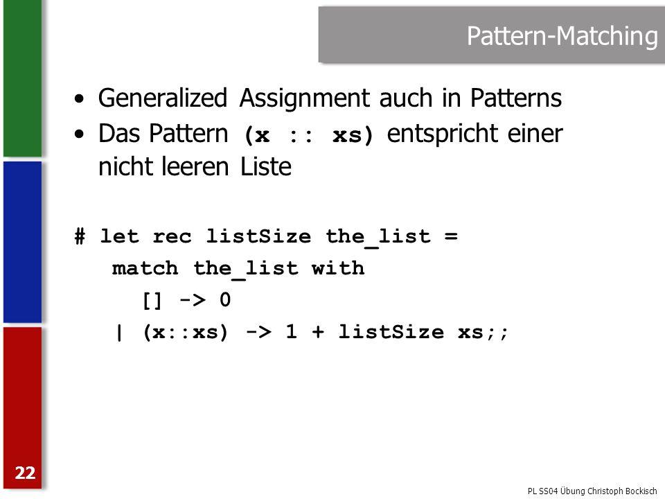 PL SS04 Übung Christoph Bockisch 22 Pattern-Matching Generalized Assignment auch in Patterns Das Pattern (x :: xs) entspricht einer nicht leeren Liste