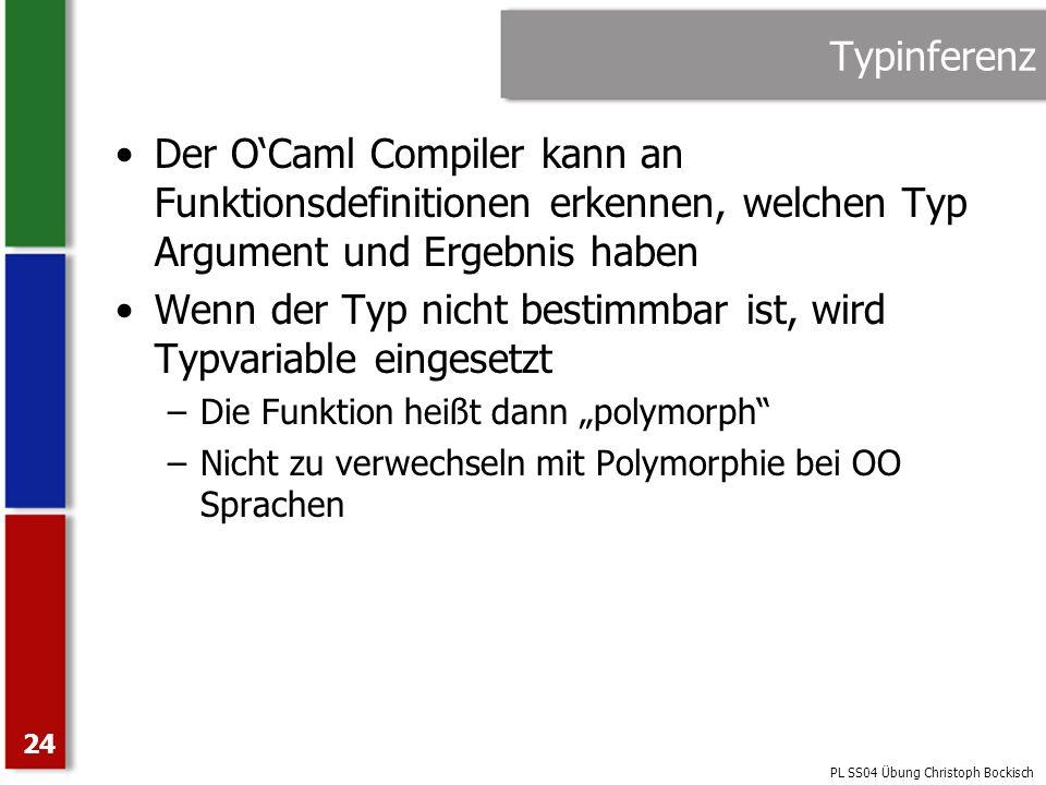 PL SS04 Übung Christoph Bockisch 24 Typinferenz Der OCaml Compiler kann an Funktionsdefinitionen erkennen, welchen Typ Argument und Ergebnis haben Wen
