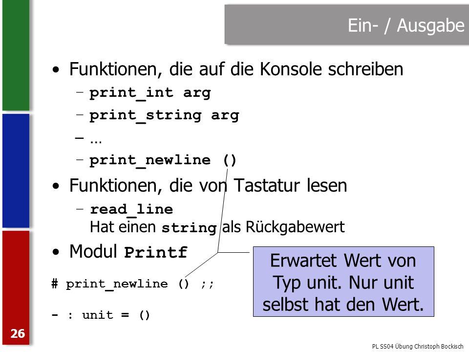 PL SS04 Übung Christoph Bockisch 26 Ein- / Ausgabe Funktionen, die auf die Konsole schreiben –print_int arg –print_string arg –… –print_newline () Fun