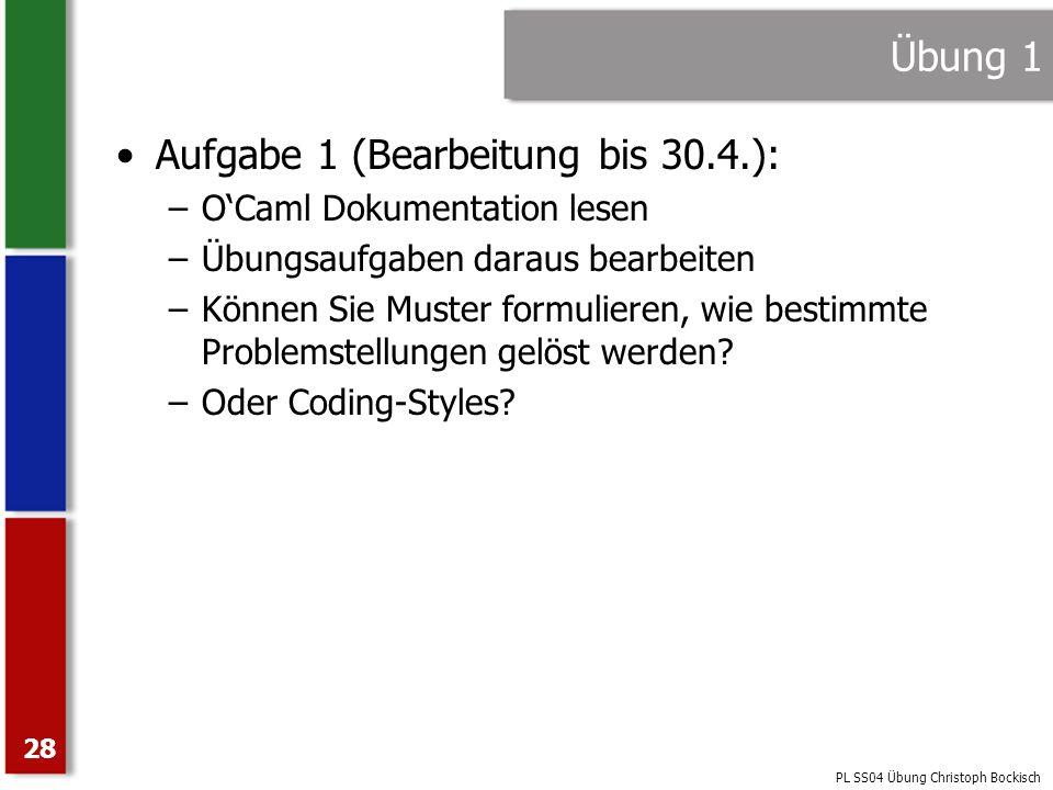 PL SS04 Übung Christoph Bockisch 28 Übung 1 Aufgabe 1 (Bearbeitung bis 30.4.): –OCaml Dokumentation lesen –Übungsaufgaben daraus bearbeiten –Können Si
