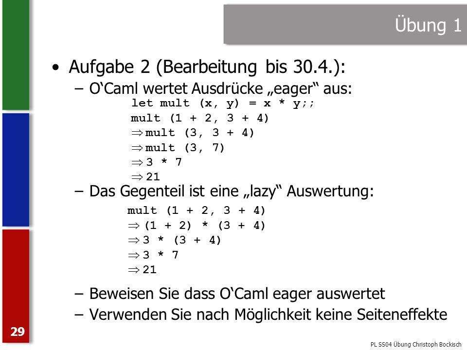 PL SS04 Übung Christoph Bockisch 29 Übung 1 Aufgabe 2 (Bearbeitung bis 30.4.): –OCaml wertet Ausdrücke eager aus: –Das Gegenteil ist eine lazy Auswert