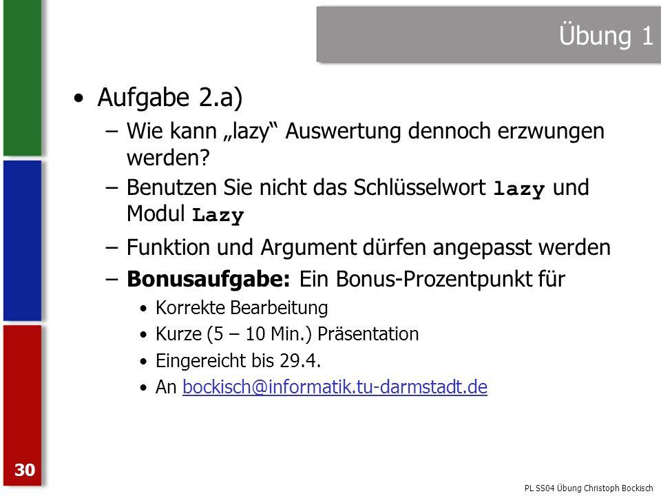 PL SS04 Übung Christoph Bockisch 30 Übung 1 Aufgabe 2.a) –Wie kann lazy Auswertung dennoch erzwungen werden? –Benutzen Sie nicht das Schlüsselwort laz