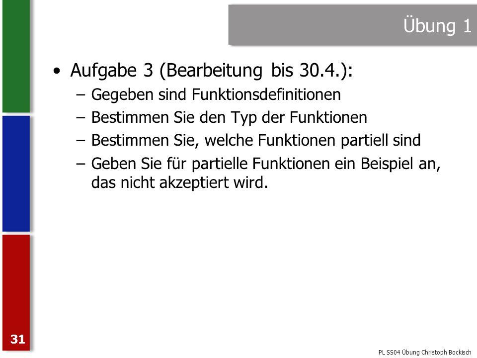PL SS04 Übung Christoph Bockisch 31 Übung 1 Aufgabe 3 (Bearbeitung bis 30.4.): –Gegeben sind Funktionsdefinitionen –Bestimmen Sie den Typ der Funktion