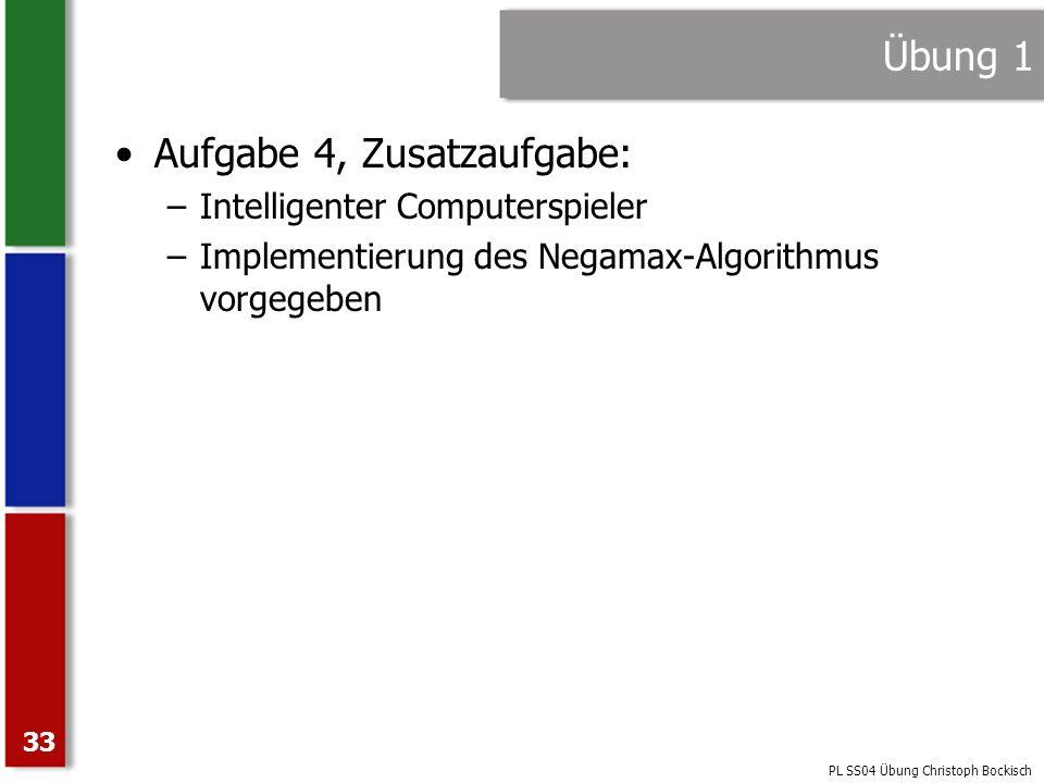 PL SS04 Übung Christoph Bockisch 33 Übung 1 Aufgabe 4, Zusatzaufgabe: –Intelligenter Computerspieler –Implementierung des Negamax-Algorithmus vorgegeb