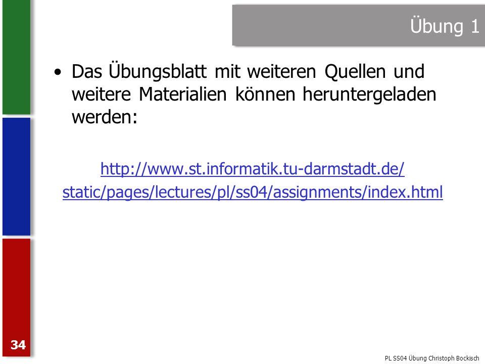 PL SS04 Übung Christoph Bockisch 34 Übung 1 Das Übungsblatt mit weiteren Quellen und weitere Materialien können heruntergeladen werden: http://www.st.