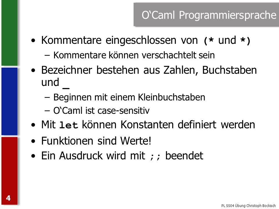 PL SS04 Übung Christoph Bockisch 5 Erste Gehversuche (OCaml System) # 1 + 1 ;; - : int = 2 Eingabe Name Typ Wert # let five = 5 ;; val five : int = 5 Ein benannter Wert # let succ n = n + 1 ;; val succ : int -> int = # succ five ;; - : int = 6 Funktionstyp Funktion als Wert