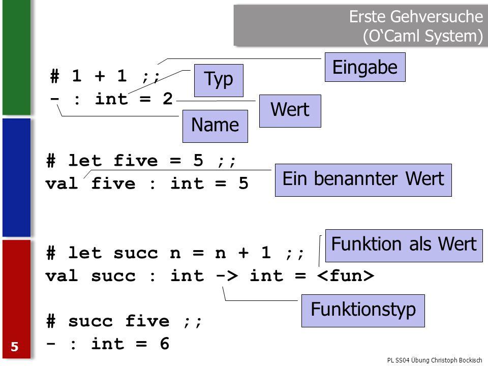 PL SS04 Übung Christoph Bockisch 6 Erste Gehversuche (OCaml Compiler) Programm in Datei mit Endung.ml Nur Definitionen sichtbar, die weiter oben stehen Sequenz von Ausrücken: expr 1 ; … ; expr n –Wertet alle Ausdrücke der Reihenfolge nach aus –Hat den Wert des letzten Ausdrucks –expr 1 bis expr n-1 sollten Typ unit haben –; nur zwischen zwei Ausdrücken (nicht danach) ;; beendet Ausdruck –Nur benötigt, wenn von Compiler nicht feststellbar