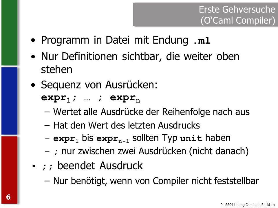 PL SS04 Übung Christoph Bockisch 7 Erste Gehversuche (OCaml Compiler) let succ n = n + 1 let rec add (a, b) = if a = 0 then b else succ (add (a - 1, b)) ;; print_string 5 + 6 = ; print_int (add (5, 6)) Sequenz Compiler erkennt neuen Ausdruck wegen let Compiler erkennt neuen Ausdruck nicht selbst Compiler erkennt neuen Ausdruck wegen Dateiende
