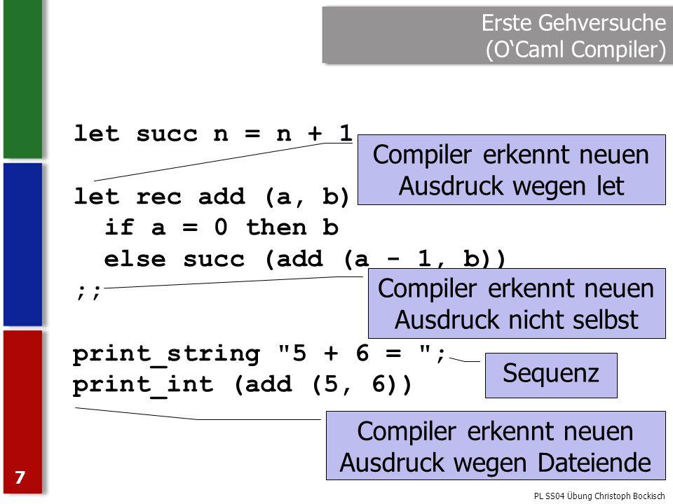 PL SS04 Übung Christoph Bockisch 7 Erste Gehversuche (OCaml Compiler) let succ n = n + 1 let rec add (a, b) = if a = 0 then b else succ (add (a - 1, b