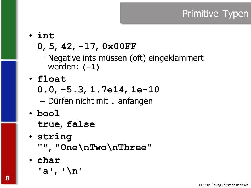 PL SS04 Übung Christoph Bockisch 8 Primitive Typen int 0, 5, 42, -17, 0x00FF –Negative ints müssen (oft) eingeklammert werden: (-1) float 0.0, -5.3, 1