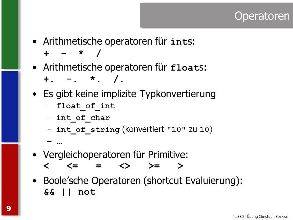 PL SS04 Übung Christoph Bockisch 9 Operatoren Arithmetische operatoren für int s: + - * / Arithmetische operatoren für float s: +. -. *. /. Es gibt ke