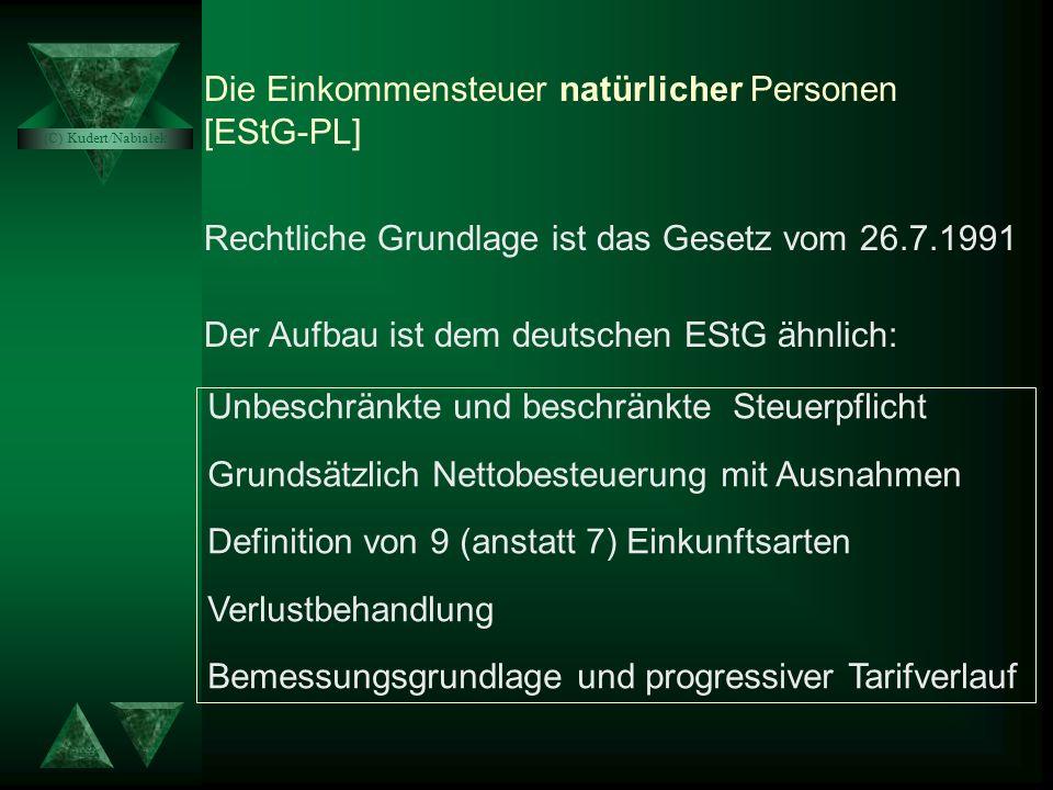 Die Einkommensteuer natürlicher Personen [EStG-PL] Rechtliche Grundlage ist das Gesetz vom 26.7.1991 Der Aufbau ist dem deutschen EStG ähnlich: Unbeschränkte und beschränkte Steuerpflicht Grundsätzlich Nettobesteuerung mit Ausnahmen Definition von 9 (anstatt 7) Einkunftsarten Verlustbehandlung Bemessungsgrundlage und progressiver Tarifverlauf (C) Kudert/Nabiałek