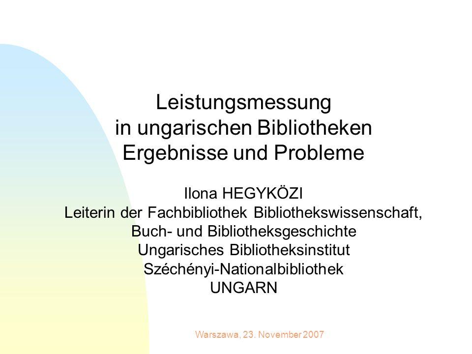 Warszawa, 23. November 2007 Leistungsmessung in ungarischen Bibliotheken Ergebnisse und Probleme Ilona HEGYKÖZI Leiterin der Fachbibliothek Bibliothek