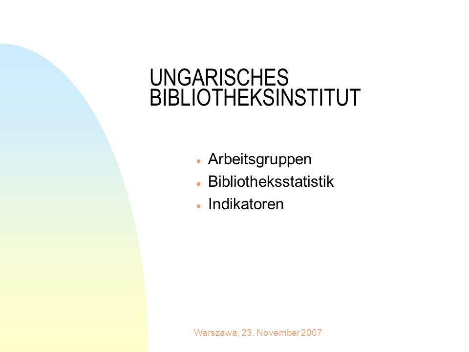 Warszawa, 23. November 2007 UNGARISCHES BIBLIOTHEKSINSTITUT Arbeitsgruppen Bibliotheksstatistik Indikatoren