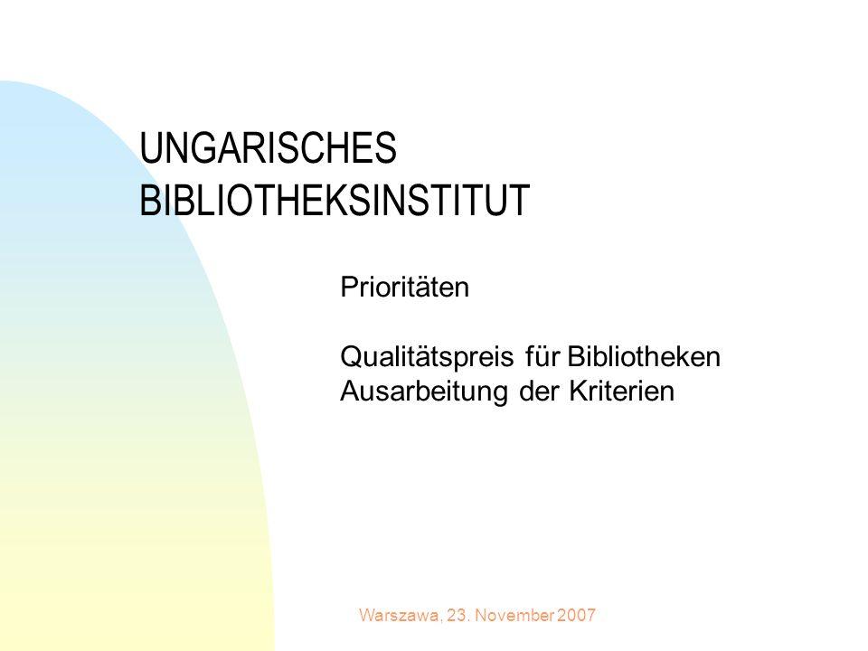Warszawa, 23. November 2007 UNGARISCHES BIBLIOTHEKSINSTITUT Prioritäten Qualitätspreis für Bibliotheken Ausarbeitung der Kriterien