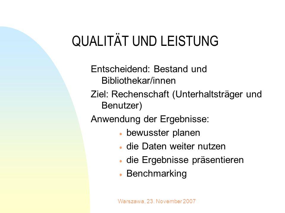 Warszawa, 23. November 2007 QUALITÄT UND LEISTUNG Entscheidend: Bestand und Bibliothekar/innen Ziel: Rechenschaft (Unterhaltsträger und Benutzer) Anwe
