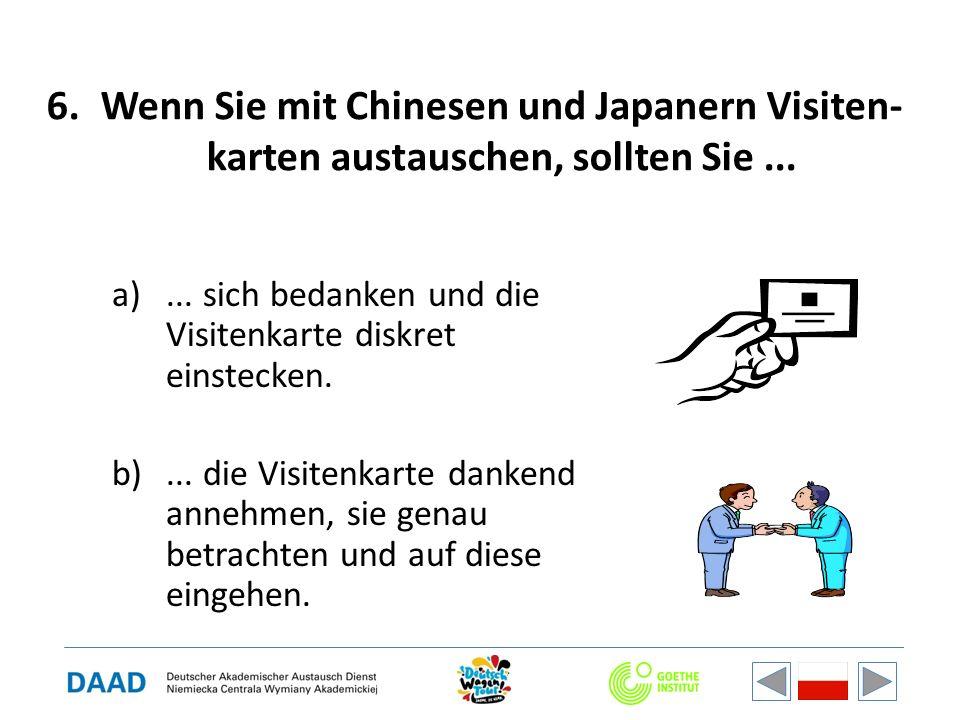 6.Wenn Sie mit Chinesen und Japanern Visiten- karten austauschen, sollten Sie... a)... sich bedanken und die Visitenkarte diskret einstecken. b)... di
