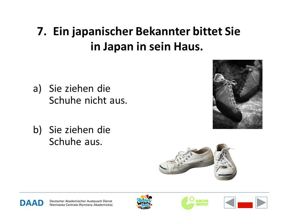 7.Ein japanischer Bekannter bittet Sie in Japan in sein Haus. a)Sie ziehen die Schuhe nicht aus. b)Sie ziehen die Schuhe aus.