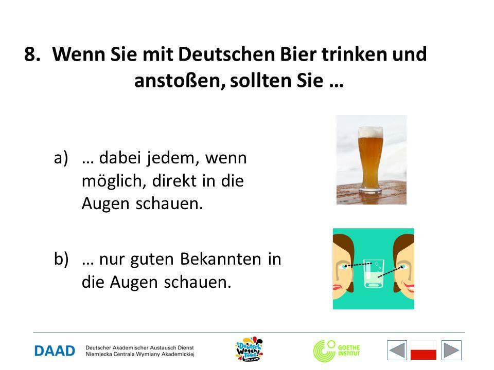 8.Wenn Sie mit Deutschen Bier trinken und anstoßen, sollten Sie … a)… dabei jedem, wenn möglich, direkt in die Augen schauen. b)… nur guten Bekannten