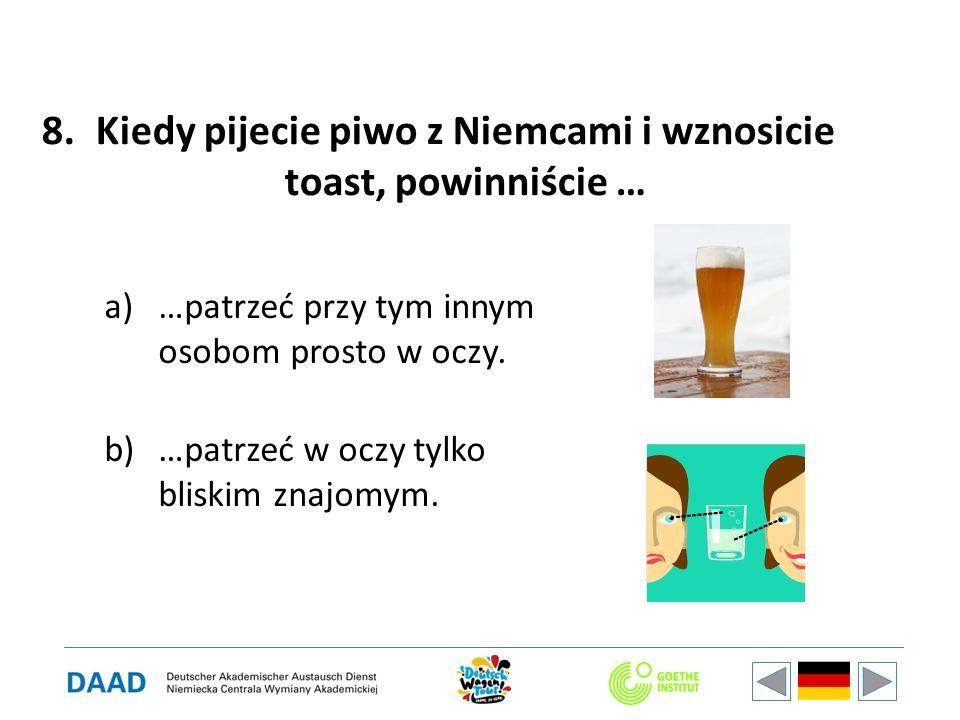 8.Kiedy pijecie piwo z Niemcami i wznosicie toast, powinniście … a)…patrzeć przy tym innym osobom prosto w oczy. b)…patrzeć w oczy tylko bliskim znajo