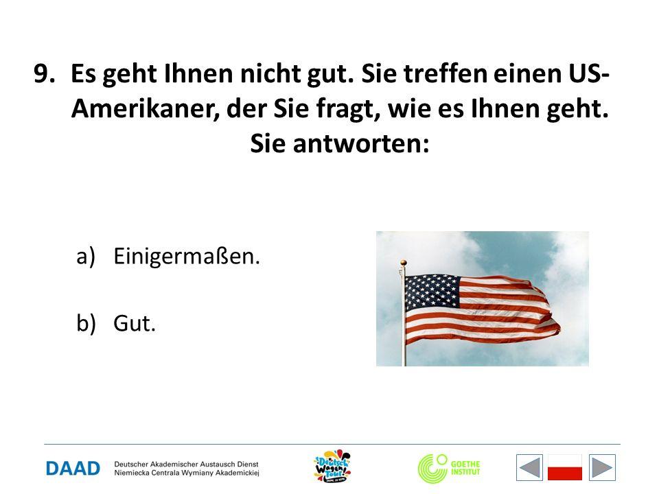 9.Es geht Ihnen nicht gut. Sie treffen einen US- Amerikaner, der Sie fragt, wie es Ihnen geht. Sie antworten: a)Einigermaßen. b)Gut.