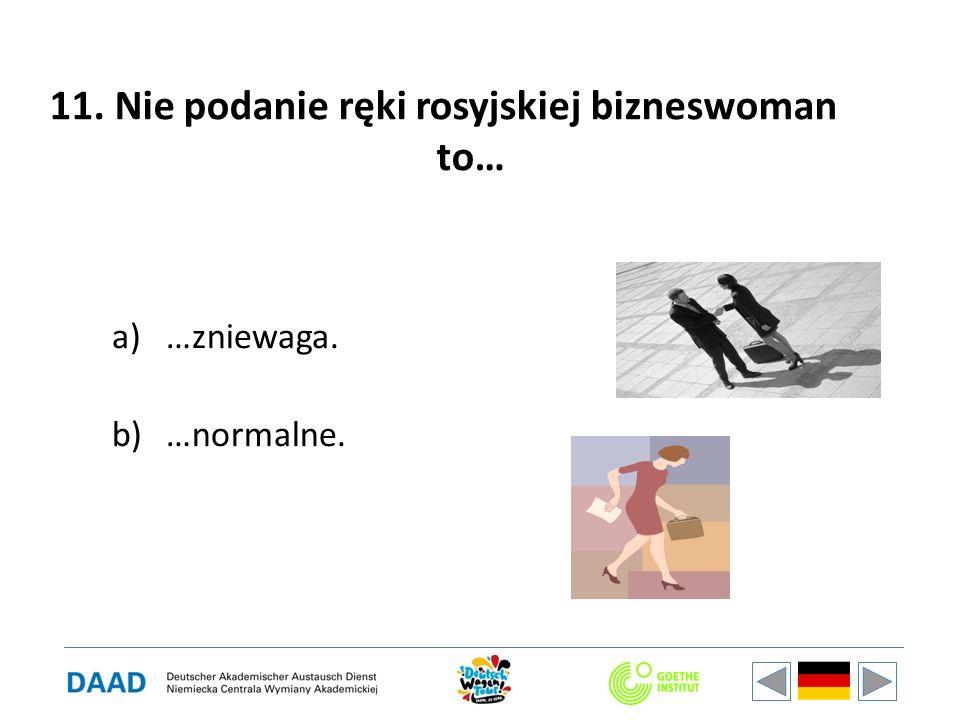 11. Nie podanie ręki rosyjskiej bizneswoman to… a)…zniewaga. b)…normalne.
