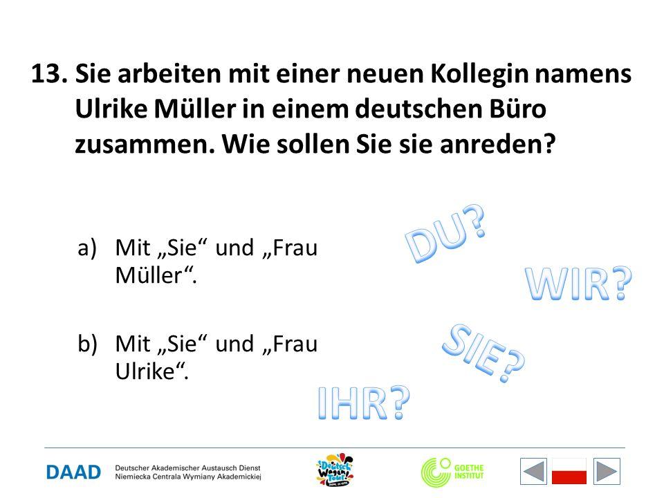 13. Sie arbeiten mit einer neuen Kollegin namens Ulrike Müller in einem deutschen Büro zusammen. Wie sollen Sie sie anreden? a)Mit Sie und Frau Müller