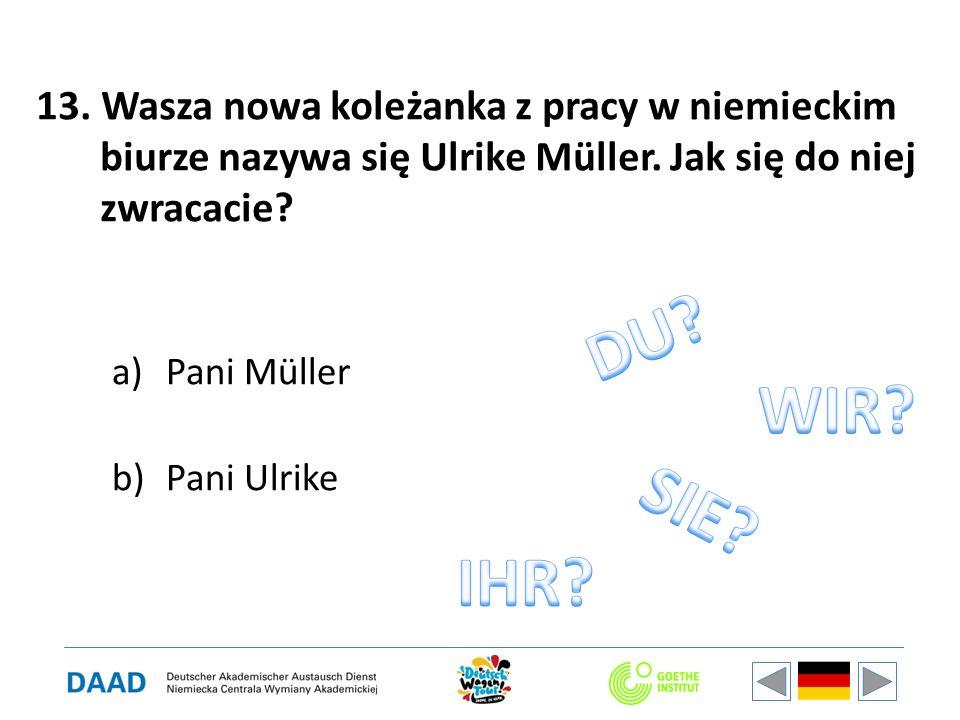 13. Wasza nowa koleżanka z pracy w niemieckim biurze nazywa się Ulrike Müller. Jak się do niej zwracacie? a)Pani Müller b)Pani Ulrike