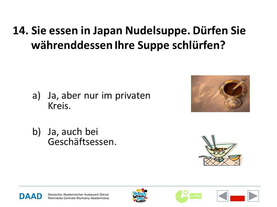 14. Sie essen in Japan Nudelsuppe. Dürfen Sie währenddessen Ihre Suppe schlürfen? a)Ja, aber nur im privaten Kreis. b)Ja, auch bei Geschäftsessen.