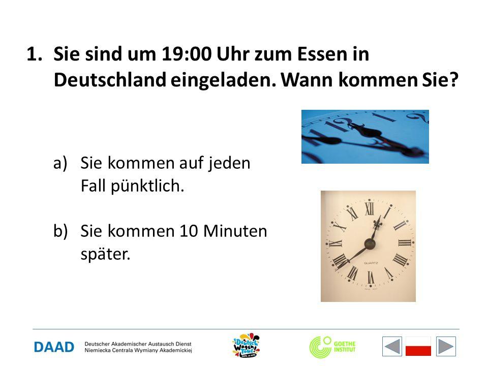 1.Sie sind um 19:00 Uhr zum Essen in Deutschland eingeladen. Wann kommen Sie? a)Sie kommen auf jeden Fall pünktlich. b)Sie kommen 10 Minuten später.
