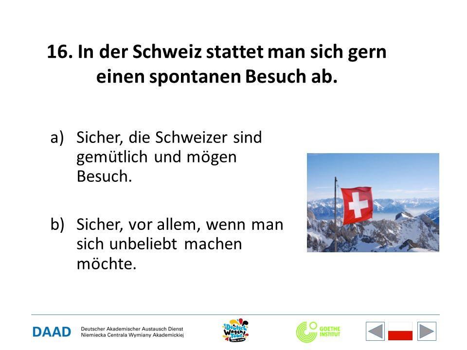 16. In der Schweiz stattet man sich gern einen spontanen Besuch ab. a)Sicher, die Schweizer sind gemütlich und mögen Besuch. b)Sicher, vor allem, wenn