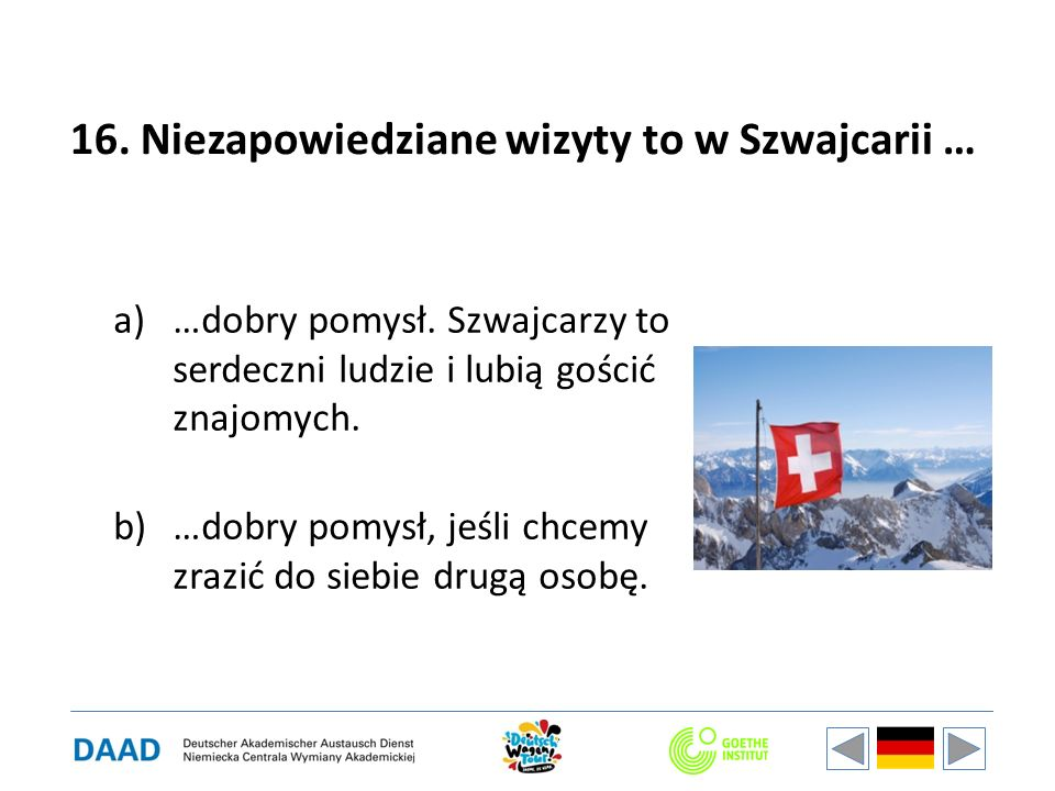 16. Niezapowiedziane wizyty to w Szwajcarii … a)…dobry pomysł. Szwajcarzy to serdeczni ludzie i lubią gościć znajomych. b)…dobry pomysł, jeśli chcemy