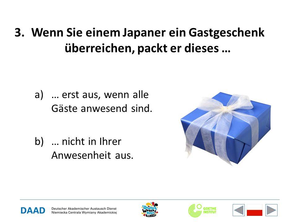 3.Wenn Sie einem Japaner ein Gastgeschenk überreichen, packt er dieses … a)… erst aus, wenn alle Gäste anwesend sind. b)… nicht in Ihrer Anwesenheit a