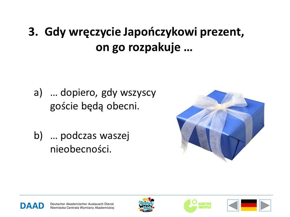 3.Gdy wręczycie Japończykowi prezent, on go rozpakuje … a)… dopiero, gdy wszyscy goście będą obecni. b)… podczas waszej nieobecności.