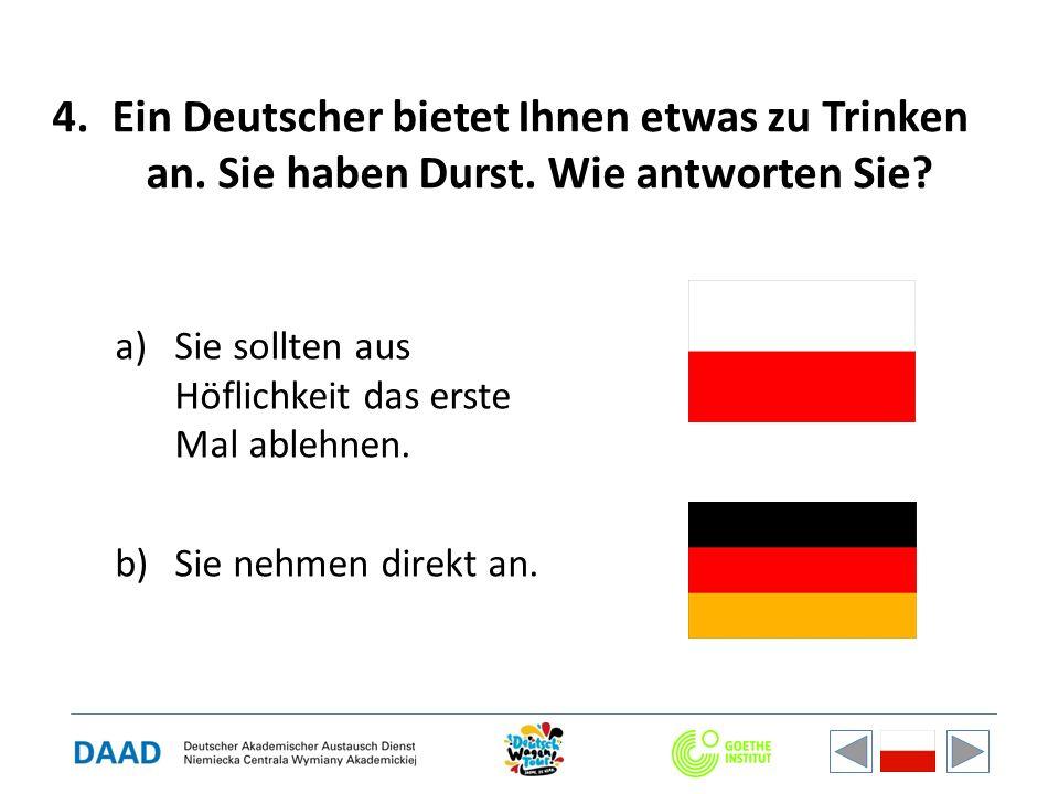 4.Ein Deutscher bietet Ihnen etwas zu Trinken an. Sie haben Durst. Wie antworten Sie? a)Sie sollten aus Höflichkeit das erste Mal ablehnen. b)Sie nehm
