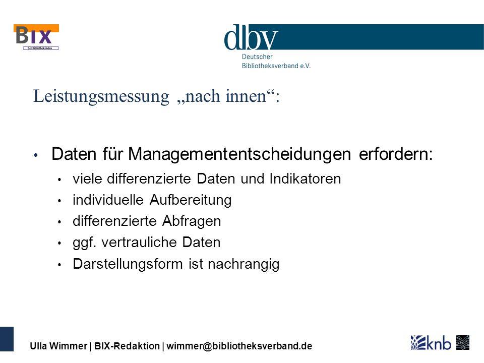 Ulla Wimmer   BIX-Redaktion   wimmer@bibliotheksverband.de Leistungsmessung nach innen: Daten für Managemententscheidungen erfordern: viele differenzi